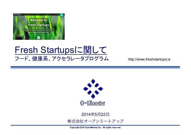 Copyright 2014 OpenMeetup Inc. All rights reserved. 2014年5月22日 株式会社オープンミートアップ Fresh Startupsに関して フード、健康系、アクセラレータプログラム	  ht...