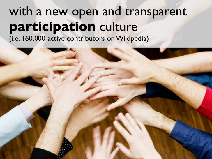 with a new open and transparent participation culture (i.e. 160,000 active contributors on Wikipedia)