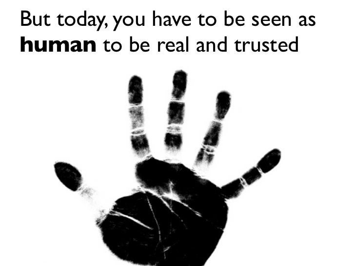 But today, you have to be seen as human to be real and trusted