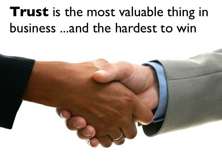 Trust is the most valuable thing in business ...and the hardest to win