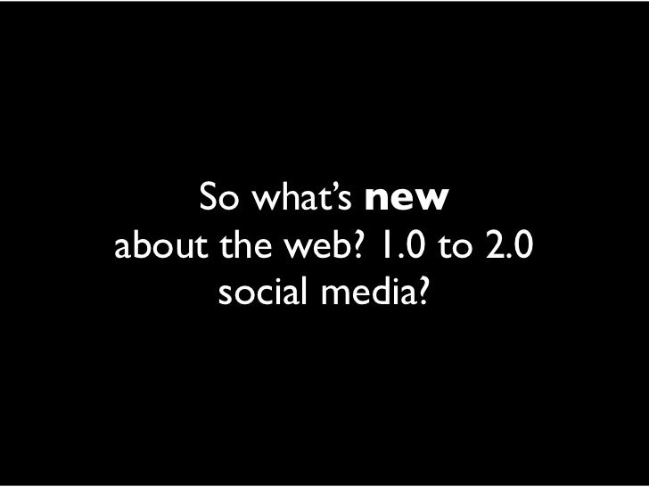 So what's new about the web? 1.0 to 2.0       social media?