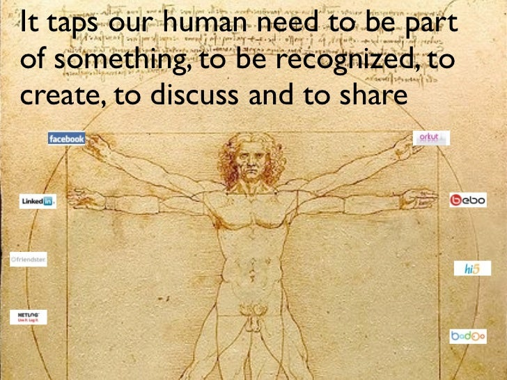 It taps our human need to be part of something, to be recognized, to create, to discuss and to share