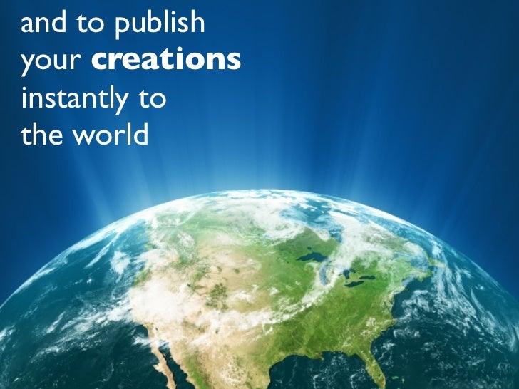 and to publish your creations instantly to the world
