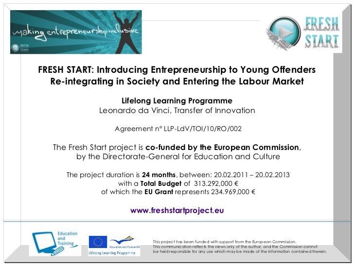 <ul><li>FRESH START:   Introducing Entrepreneurship to Young Offenders  </li></ul><ul><li>Re-integrating in Society and En...