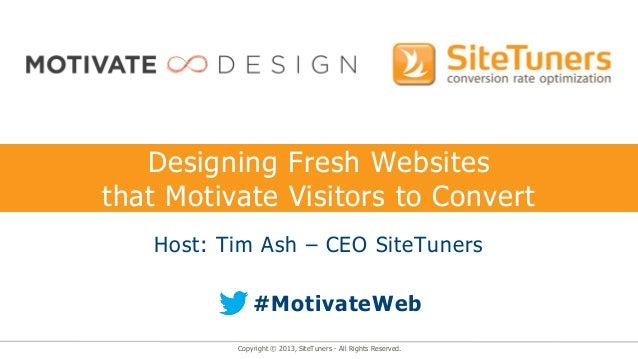 Designing Fresh Websitesthat Motivate Visitors to Convert   Host: Tim Ash – CEO SiteTuners              #MotivateWeb      ...
