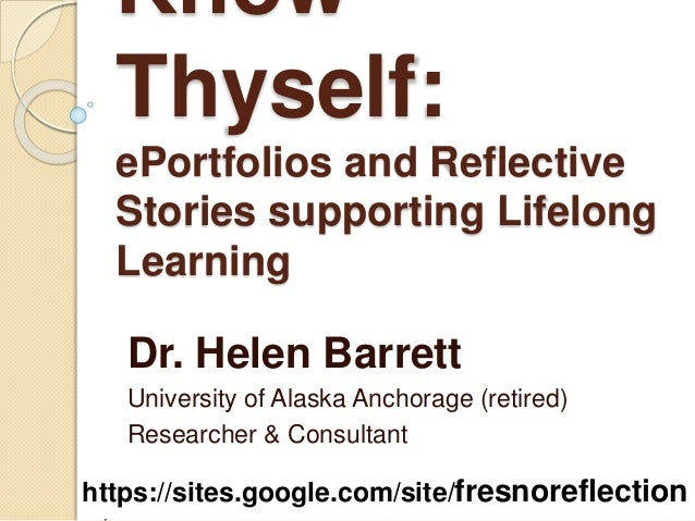 Know Thyself: ePortfolios and Reflective Stories supporting Lifelong Learning Dr. Helen Barrett University of Alaska Ancho...