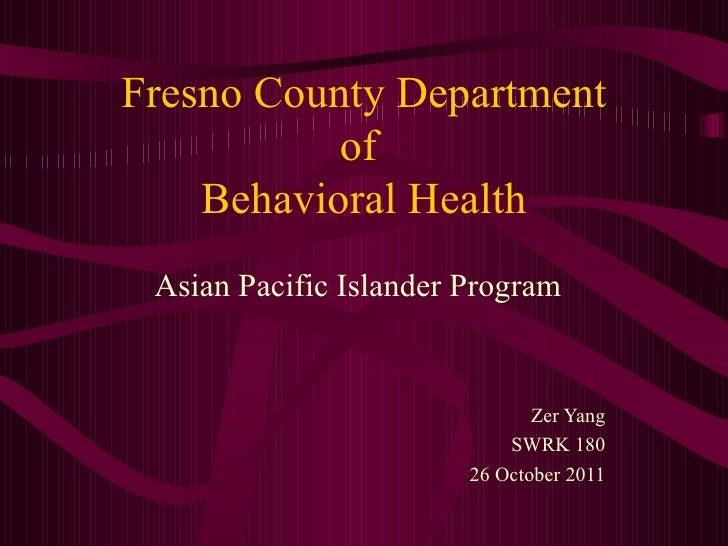 Fresno County Department  of  Behavioral Health Asian Pacific Islander Program Zer Yang SWRK 180 26 October 2011