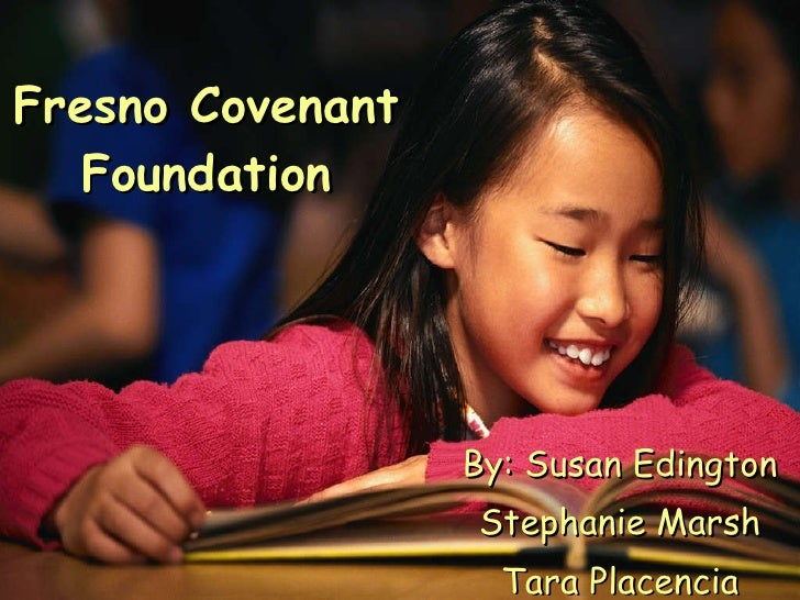 Fresno Covenant Foundation By: Susan Edington Stephanie Marsh Tara Placencia