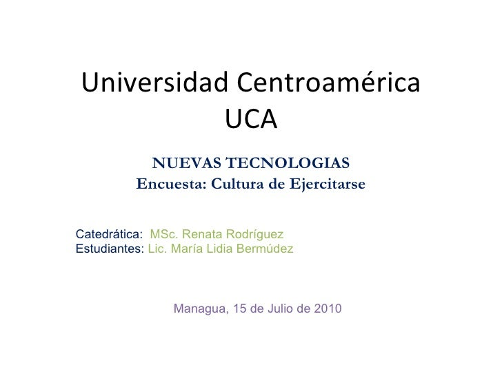Universidad Centroamérica UCA NUEVAS TECNOLOGIAS Encuesta: Cultura de Ejercitarse Catedrática:  MSc. Renata Rodríguez Estu...