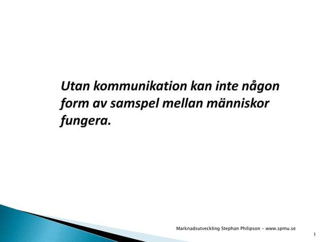 Utan kommunikation kan inte någon  form av samspel mellan människor  fungera.  1  Marknadsutveckling Stephan Philipson - w...
