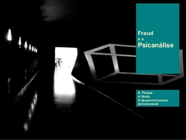 Freud e a Psicanálise A Psique A líbido O desenvolvimento psicossexual