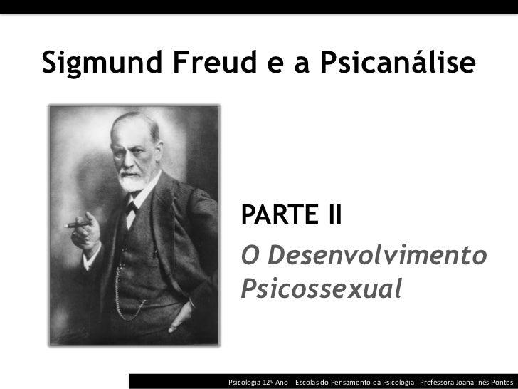Sigmund Freud e a Psicanálise                 PARTE II                 O Desenvolvimento                 Psicossexu...
