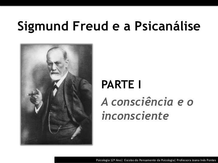 Sigmund Freud e a Psicanálise                 PARTE I                 A consciência e o                 inconscient...