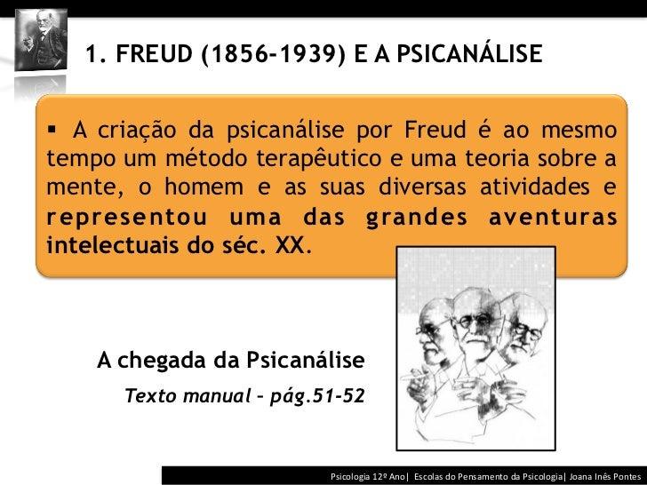 1. FREUD (1856-1939) E A PSICANÁLISE§ A criação da psicanálise por Freud é ao mesmotempo um método terapêutico...