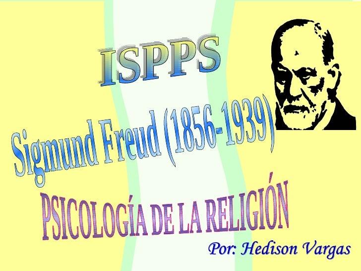 Sigmund Freud (1856-1939) Por: Hedison Vargas PSICOLOGÍA DE LA RELIGIÓN ISPPS