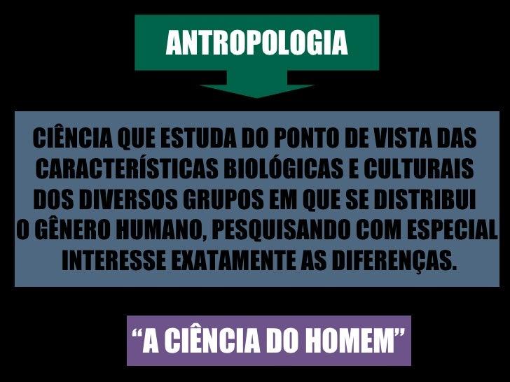 """ANTROPOLOGIA """" A CIÊNCIA DO HOMEM"""" CIÊNCIA QUE ESTUDA DO PONTO DE VISTA DAS  CARACTERÍSTICAS BIOLÓGICAS E CULTURAIS  DOS D..."""