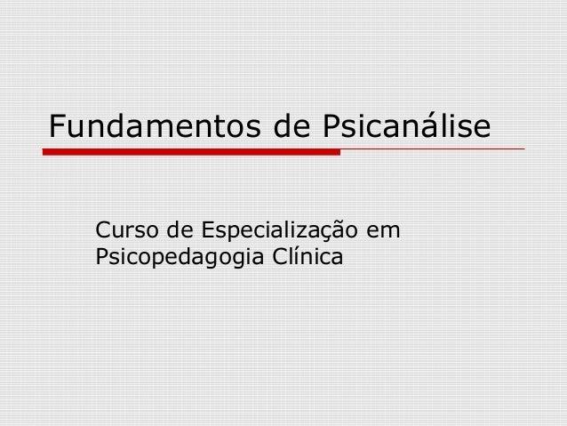 Fundamentos de Psicanálise  Curso de Especialização em  Psicopedagogia Clínica