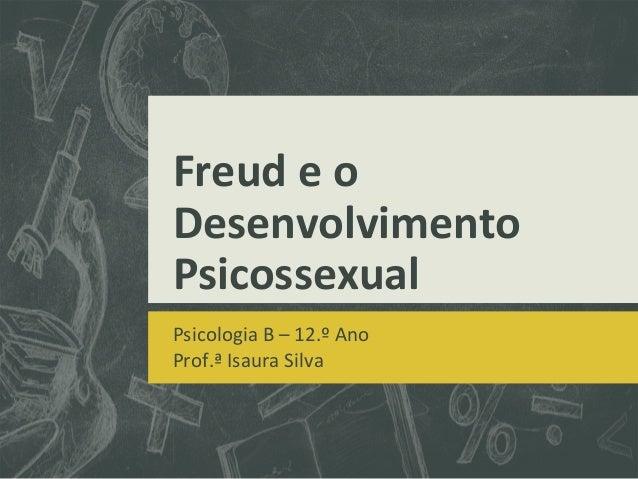 Freud e o Desenvolvimento Psicossexual Psicologia B – 12.º Ano Prof.ª Isaura Silva