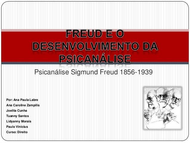 Psicanálise Sigmund Freud 1856-1939Por: Ana Paula LabreAna Caroline ZampilisJoelita CunhaTuanny SantosLidyanny MoraisPaulo...