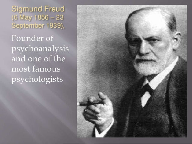 Sigmund Freud (6 May 1856 – 23 September 1939), Founder of psychoanalysis and one of the most famous psychologists