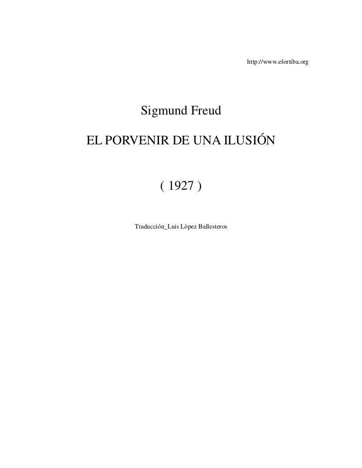http://www.elortiba.org             Sigmund Freud  EL PORVENIR DE UNA ILUSIÓN                  ( 1927 )        Traducción_...