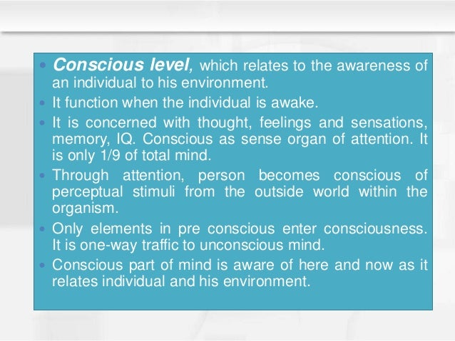  Conscious level, which relates to the awareness of an individual to his environment.  It function when the individual i...