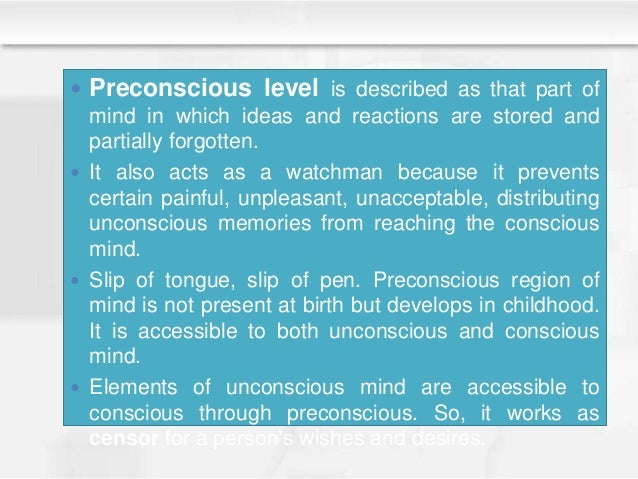  Preconscious level is described as that part of mind in which ideas and reactions are stored and partially forgotten.  ...