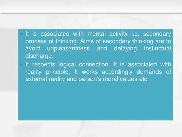  It is associated with mental activity i.e. secondary process of thinking. Aims of secondary thinking are to avoid unplea...
