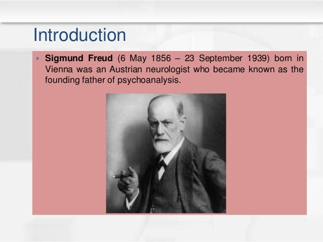 Introduction  Sigmund Freud (6 May 1856 – 23 September 1939) born in Vienna was an Austrian neurologist who became known ...