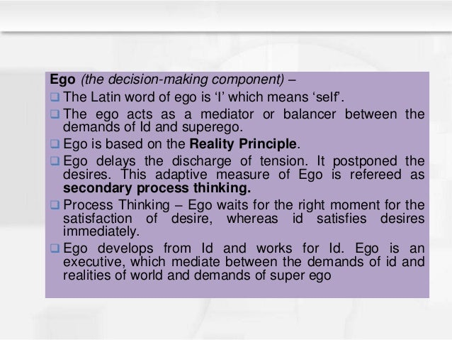 Ego (the decision-making component) –  The Latin word of ego is 'I' which means 'self'.  The ego acts as a mediator or b...