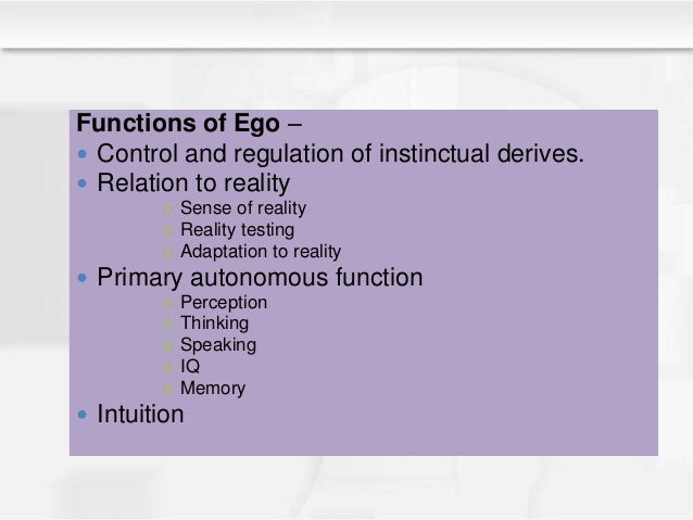 Functions of Ego –  Control and regulation of instinctual derives.  Relation to reality o Sense of reality o Reality tes...