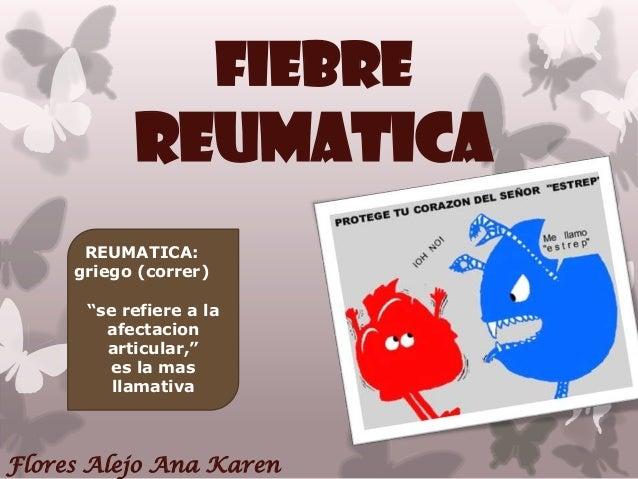 """FIEBREREUMATICAFlores Alejo Ana KarenREUMATICA:griego (correr)""""se refiere a laafectacionarticular,""""es la masllamativa"""