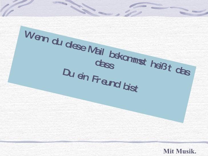 Wenn du diese Mail bekommst heißt das dass Du ein Freund bist Mit Musik.