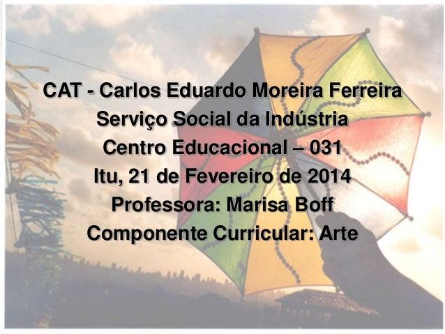 CAT - Carlos Eduardo Moreira Ferreira Serviço Social da Indústria Centro Educacional – 031 Itu, 21 de Fevereiro de 2014 Pr...