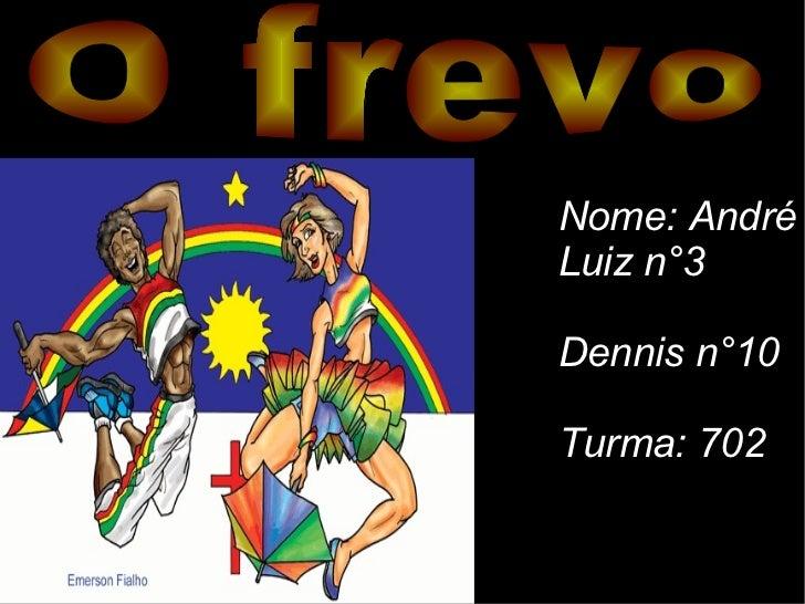 O frevo Nome: André  Luiz n°3 Dennis n°10 Turma: 702