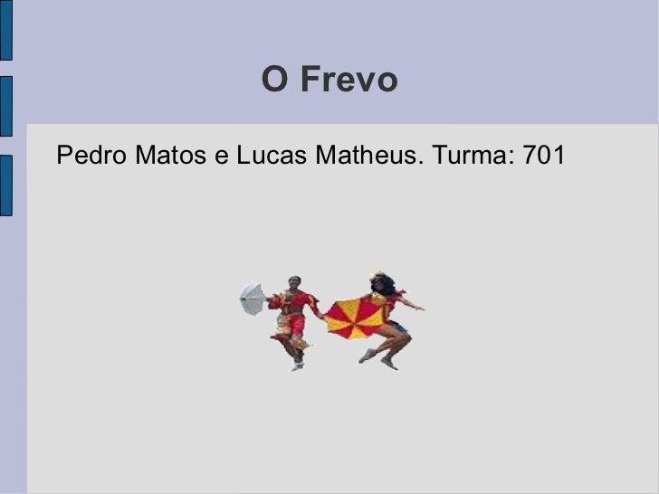 O Frevo <ul><li>Pedro Matos e Lucas Matheus. Turma: 701 </li></ul>
