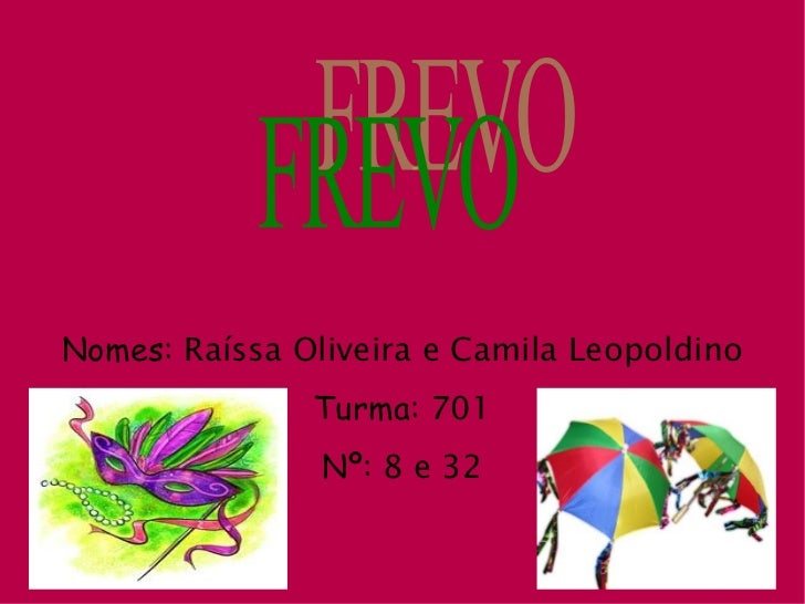 Nomes:  Raíssa Oliveira e Camila Leopoldino Turma:  701 Nº:  8 e 32 FREVO