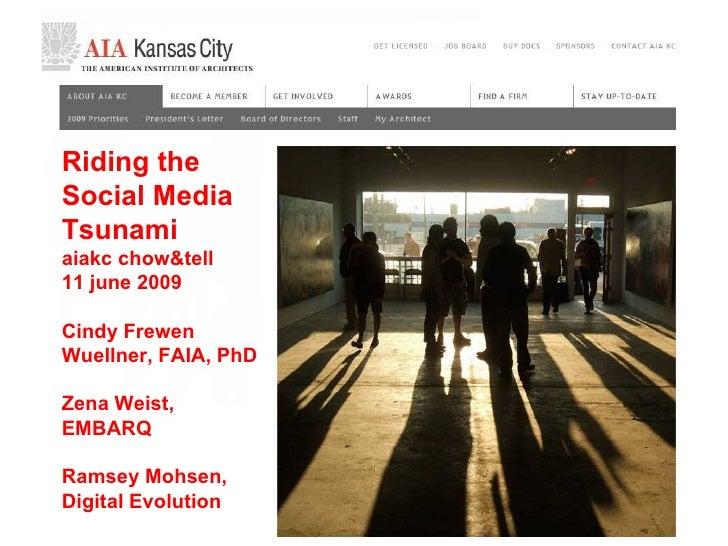 Riding the Social Media Tsunami aiakc chow&tell 11 june 2009 Cindy Frewen Wuellner, FAIA, PhD Zena Weist, EMBARQ Ramsey Mo...