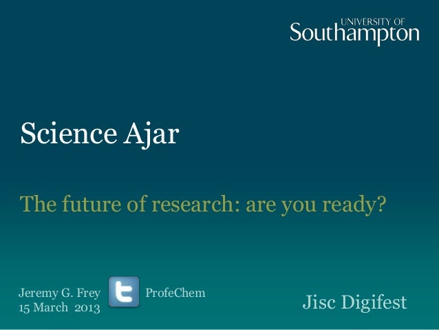 Science Ajar The future of research: are you ready? Jeremy G. Frey ProfeChem 15 March 2013 Jisc Digifest