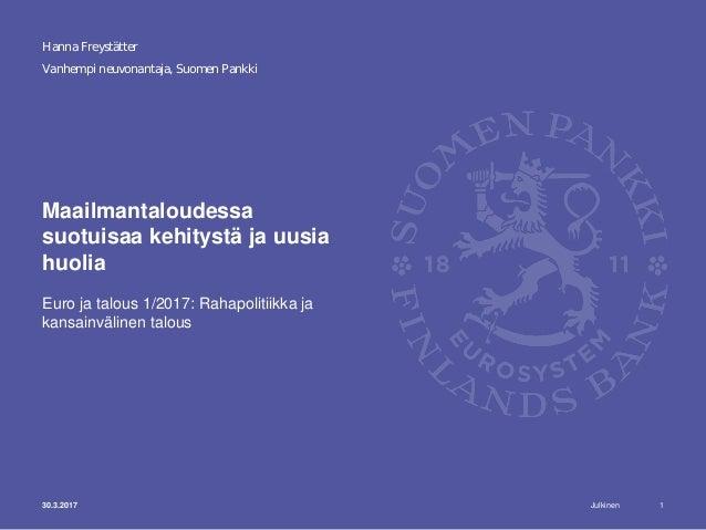 Julkinen Vanhempi neuvonantaja, Suomen Pankki Maailmantaloudessa suotuisaa kehitystä ja uusia huolia Euro ja talous 1/2017...
