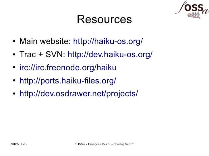 Resources  ●   Main website: http://haiku-os.org/  ●   Trac + SVN: http://dev.haiku-os.org/  ●   irc://irc.freenode.org/ha...