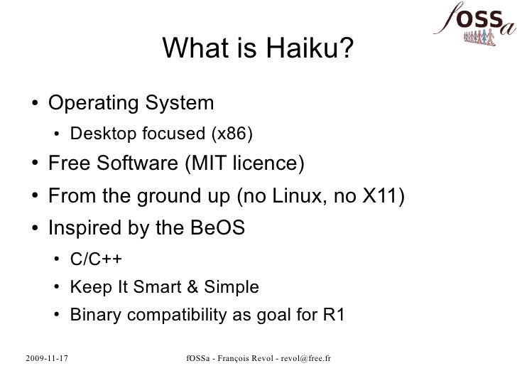 What is Haiku?  ●   Operating System       ●      Desktop focused (x86)  ●   Free Software (MIT licence)  ●   From the gro...