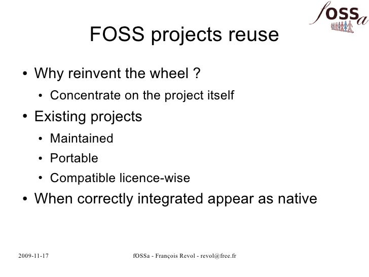 FOSS projects reuse  ●   Why reinvent the wheel ?       ●      Concentrate on the project itself  ●   Existing projects   ...