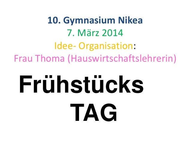 Frühstücks TAG 10. Gymnasium Nikea 7. März 2014 Idee- Organisation: Frau Thoma (Hauswirtschaftslehrerin)