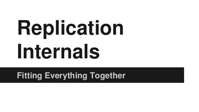 Replication  Internals  Fitting Everything Together