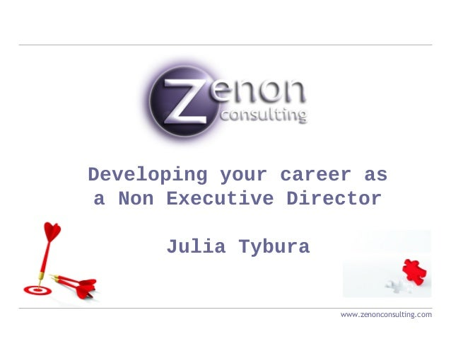 Developing your career as a Non Executive Director Julia Tybura www.zenonconsulting.com