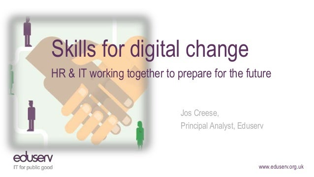 www.eduserv.org.uk Skills for digital change HR & IT working together to prepare for the future Jos Creese, Principal Anal...