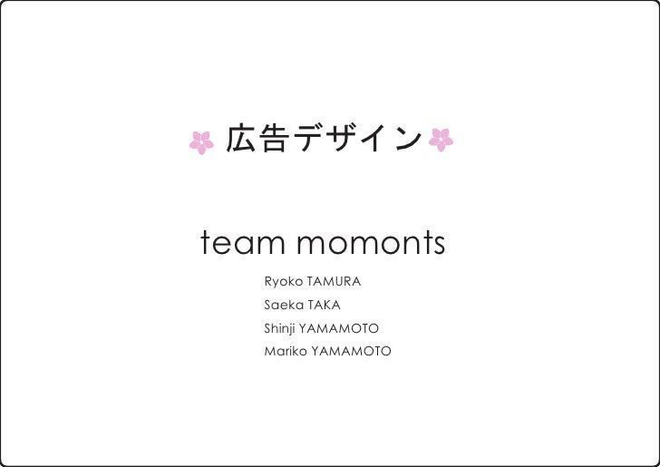 広告デザイン   team momonts    Ryoko TAMURA    Saeka TAKA    Shinji YAMAMOTO    Mariko YAMAMOTO