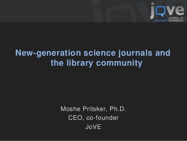 New-generation science journals and the library community Moshe Pritsker, Ph.D. CEO, co-founder JoVE
