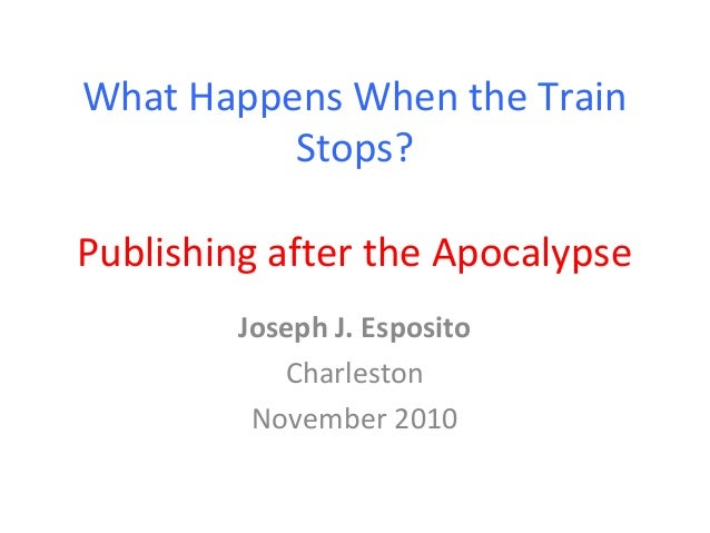 What Happens When the Train Stops? Publishing after the Apocalypse Joseph J. Esposito Charleston November 2010